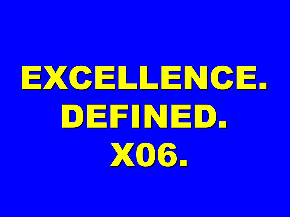 EXCELLENCE. DEFINED. X06.