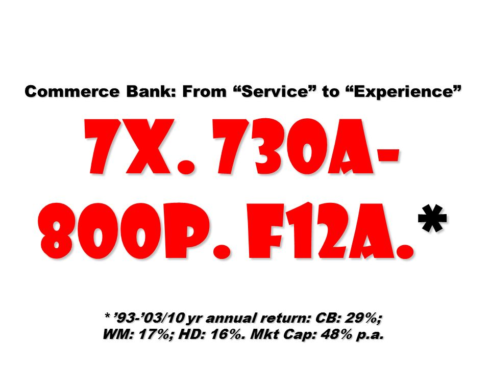 Commerce Bank: From Service to Experience 7X. 730A- 800P. F12A.* *93-03/10 yr annual return: CB: 29%; WM: 17%; HD: 16%. Mkt Cap: 48% p.a.