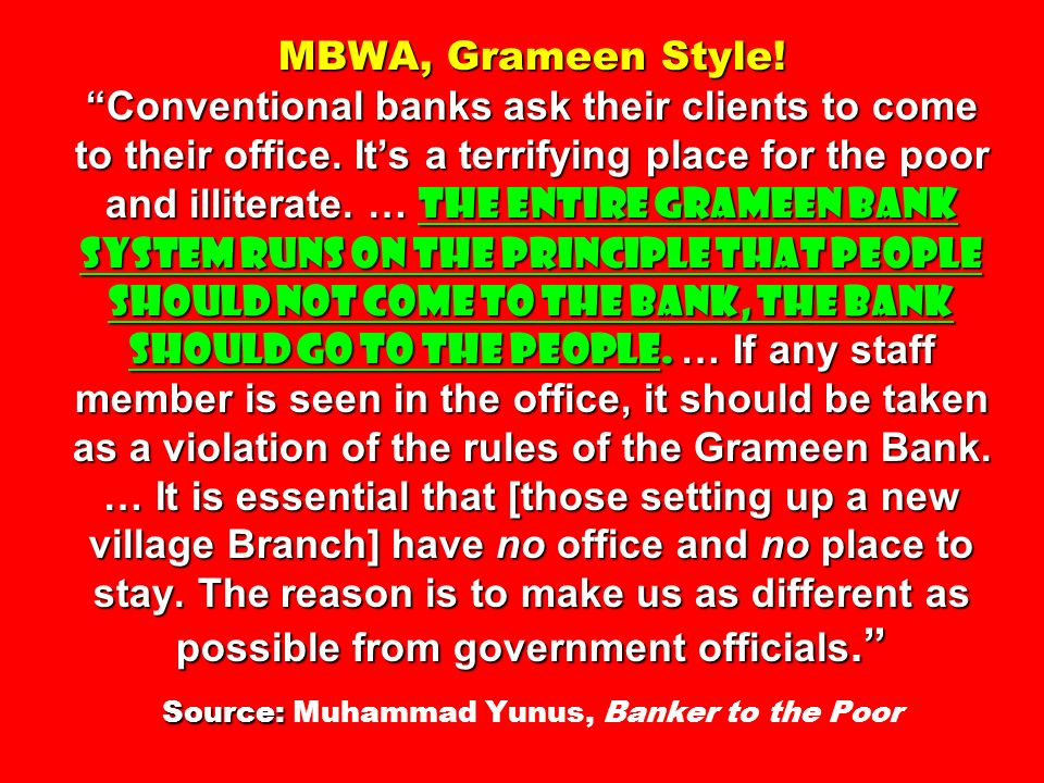 MBWA, Grameen Style! Conventional banks ask their clients to come to their office. Its a terrifying place for the poor and illiterate. … The entire Gr