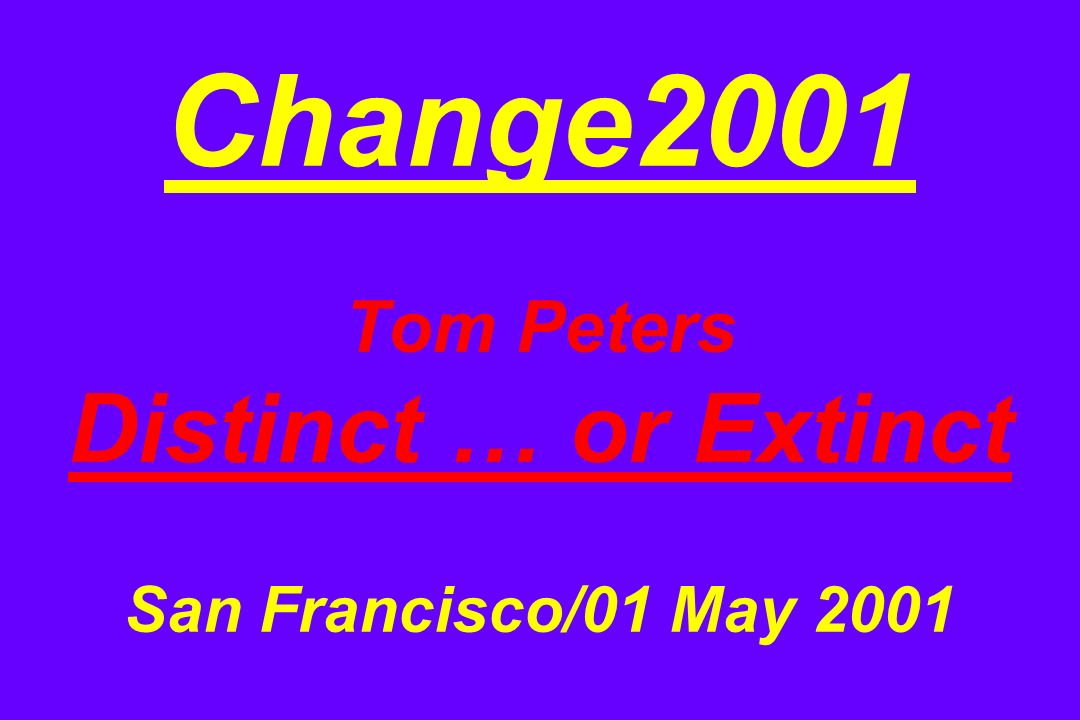 Change2001 Tom Peters Distinct … or Extinct San Francisco/01 May 2001