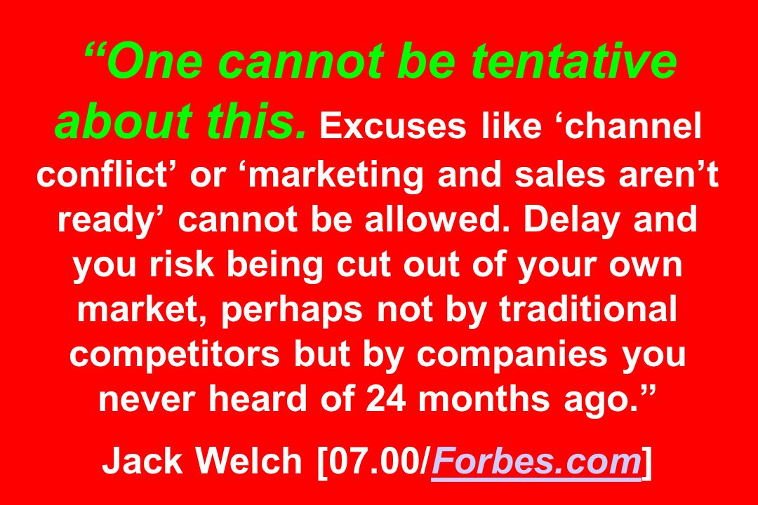 One cannot be tentative about this. Excuses like channel conflict or marketing and sales arent ready cannot be allowed. Delay and you risk being cut o