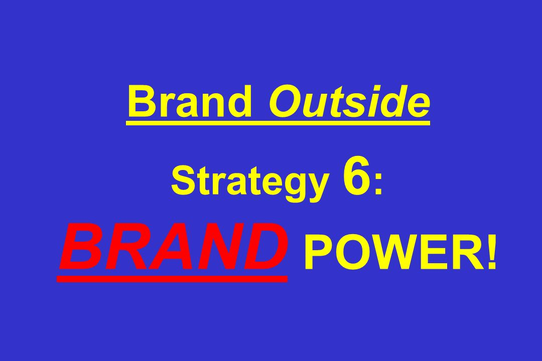 Brand Outside Strategy 6 : BRAND POWER!