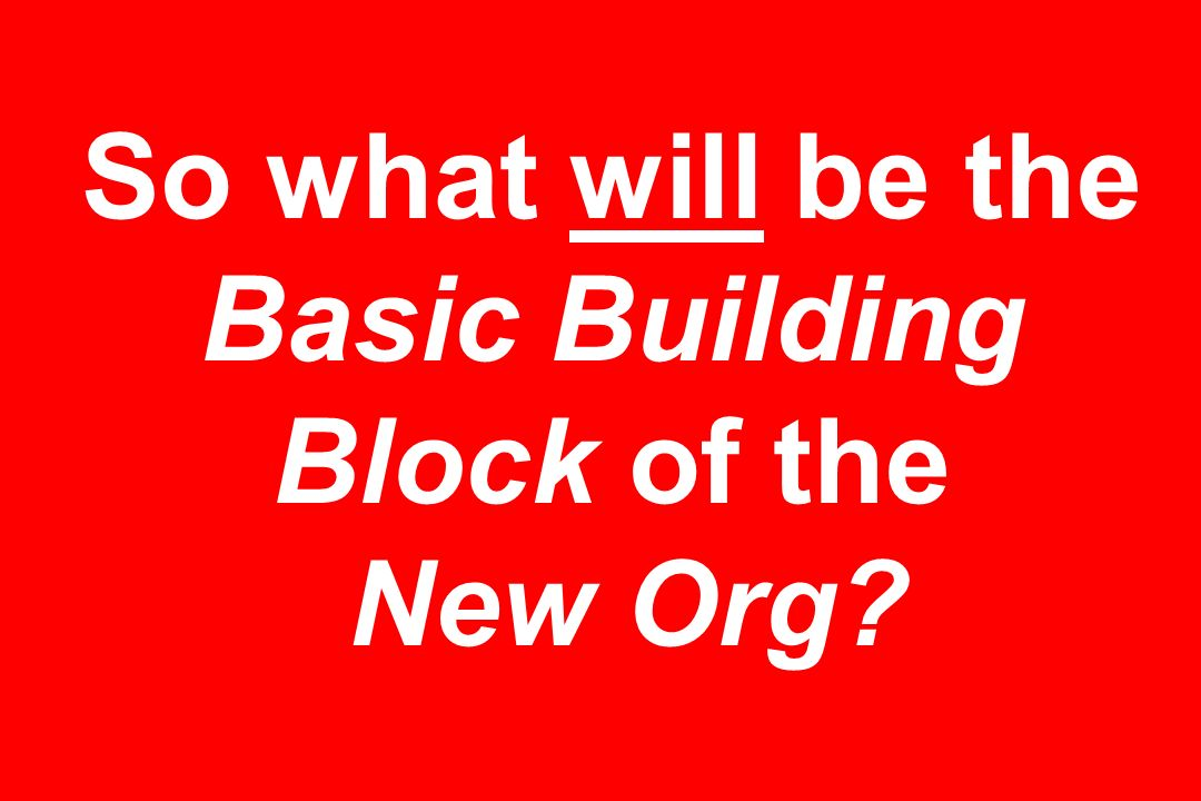 So what will be the Basic Building Block of the New Org?
