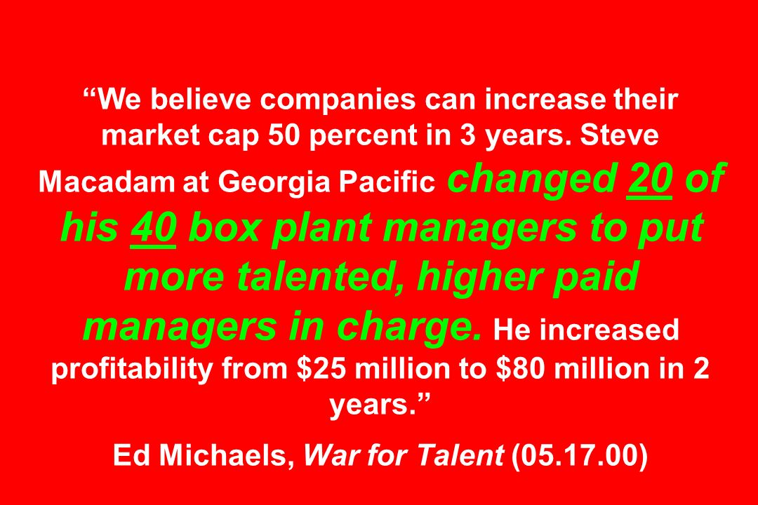 We believe companies can increase their market cap 50 percent in 3 years. Steve Macadam at Georgia Pacific changed 20 of his 40 box plant managers to