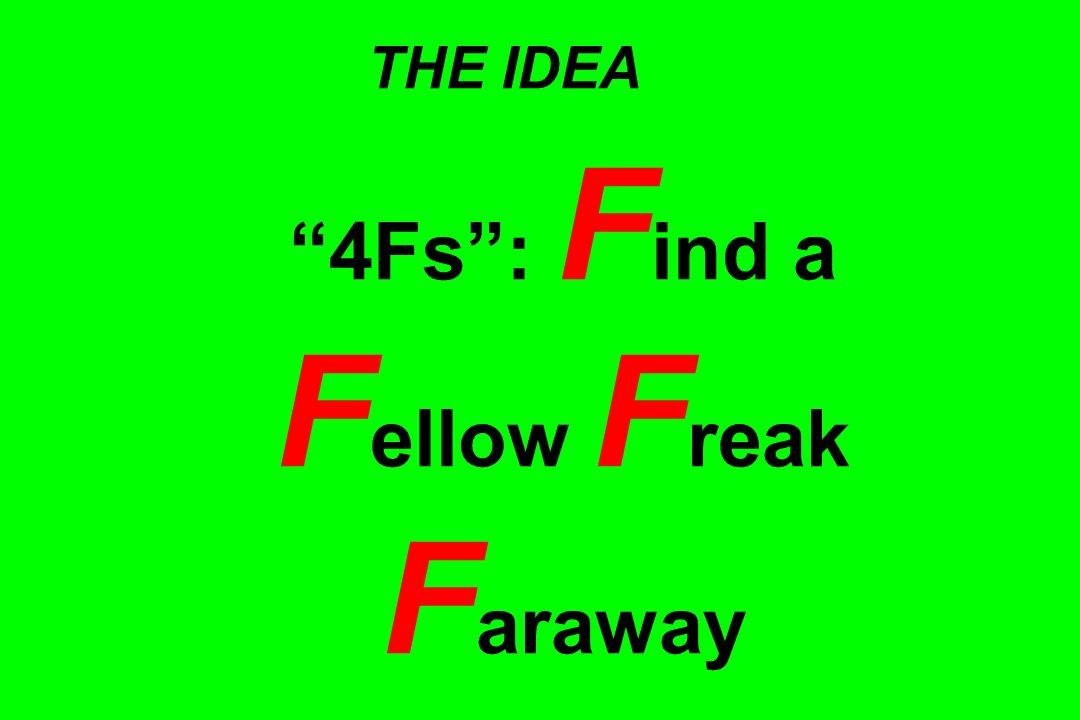 THE IDEA 4Fs: F ind a F ellow F reak F araway