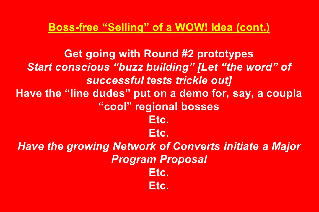 Boss-free Selling of a WOW! Idea (cont.) Get going with Round #2 prototypes Start conscious buzz building [Let the word of successful tests trickle ou