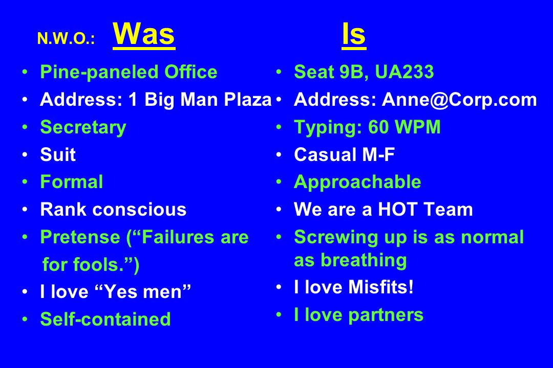 N.W.O.: Was Is Is Pine-paneled Office Address: 1 Big Man Plaza Secretary Suit Formal Rank conscious Pretense (Failures are for fools.) I love Yes men Self-contained Seat 9B, UA233 Address: Anne@Corp.com Typing: 60 WPM Casual M-F Approachable We are a HOT Team Screwing up is as normal as breathing I love Misfits.