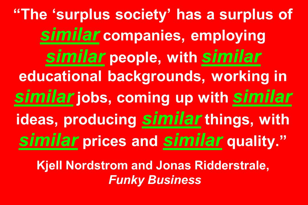 The surplus society has a surplus of similar companies, employing similar people, with similar educational backgrounds, working in similar jobs, coming up with similar ideas, producing similar things, with similar prices and similar quality.