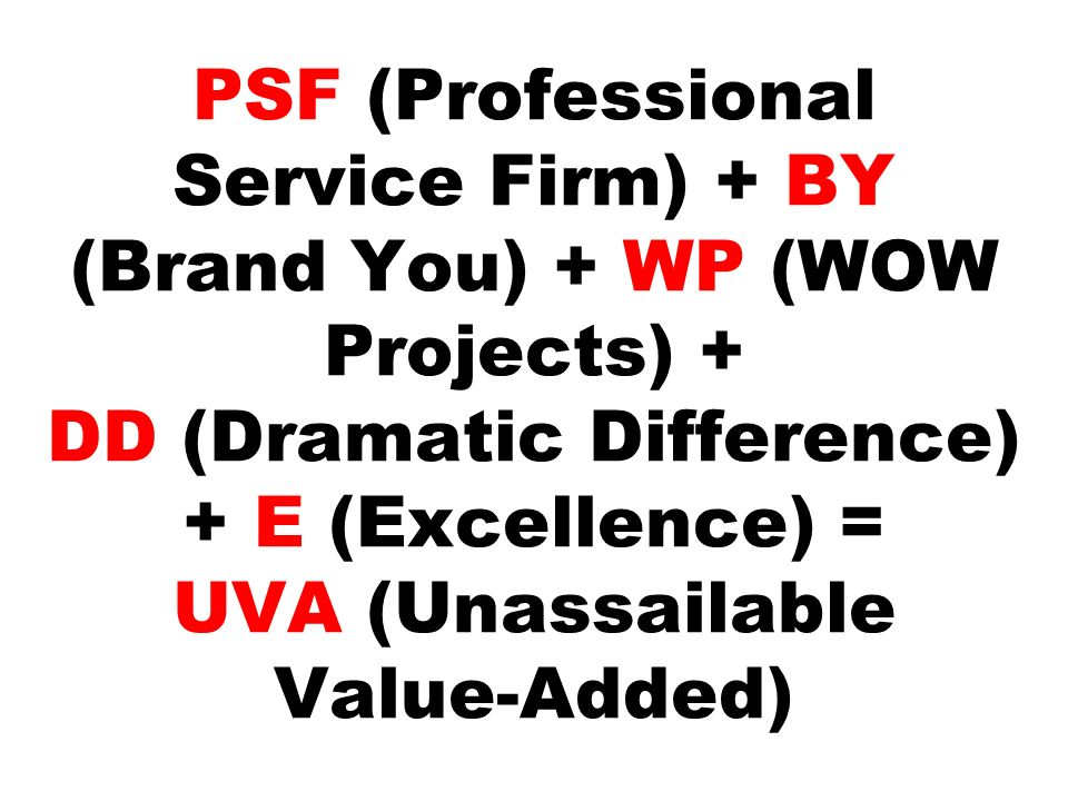 PSF (Professional Service Firm) + BY (Brand You) + WP (WOW Projects) + DD (Dramatic Difference) + E (Excellence) = UVA (Unassailable Value-Added)