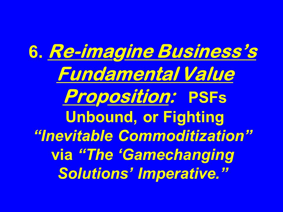 6. Re-imagine Businesss Fundamental Value Proposition: PSFs Unbound, or Fighting Inevitable Commoditization via The Gamechanging Solutions Imperative.