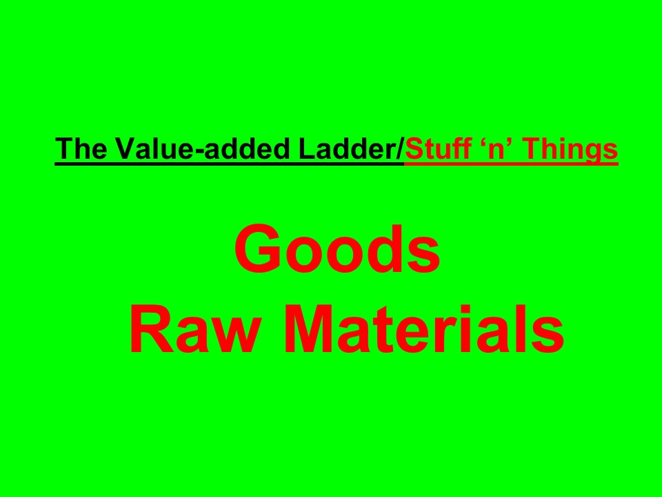 The Value-added Ladder/Stuff n Things Goods Raw Materials