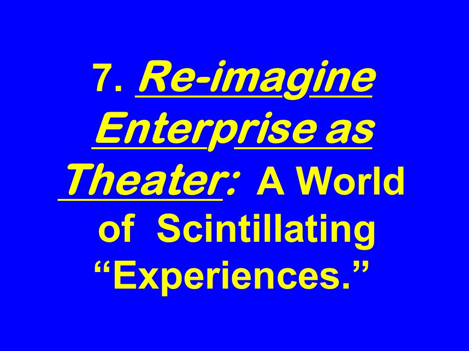 7. Re-imagine Enterprise as Theater: A World of Scintillating Experiences.