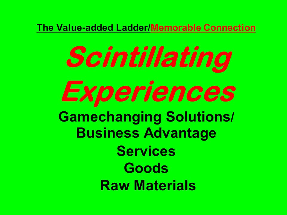 The Value-added Ladder/Memorable Connection Scintillating Experiences Gamechanging Solutions / Business Advantage Services Goods Raw Materials