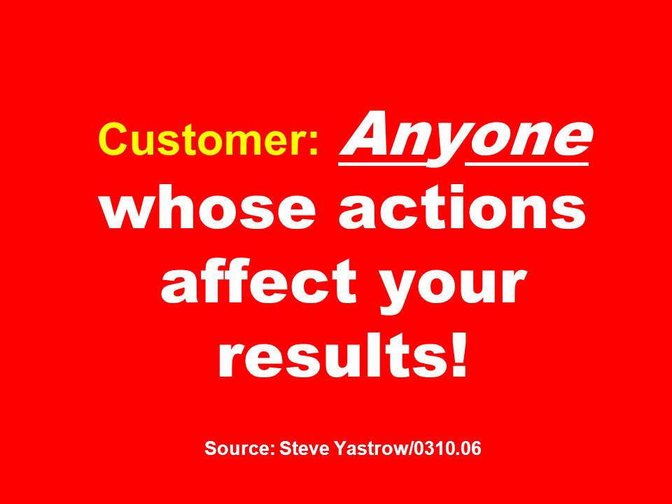 Customer: Anyone whose actions affect your results! Source: Steve Yastrow/0310.06