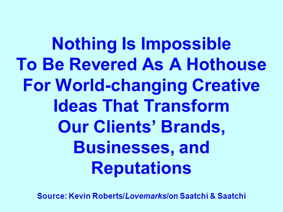 Nothing Is Impossible To Be Revered As A Hothouse For World-changing Creative Ideas That Transform Our Clients Brands, Businesses, and Reputations Source: Kevin Roberts/Lovemarks/on Saatchi & Saatchi