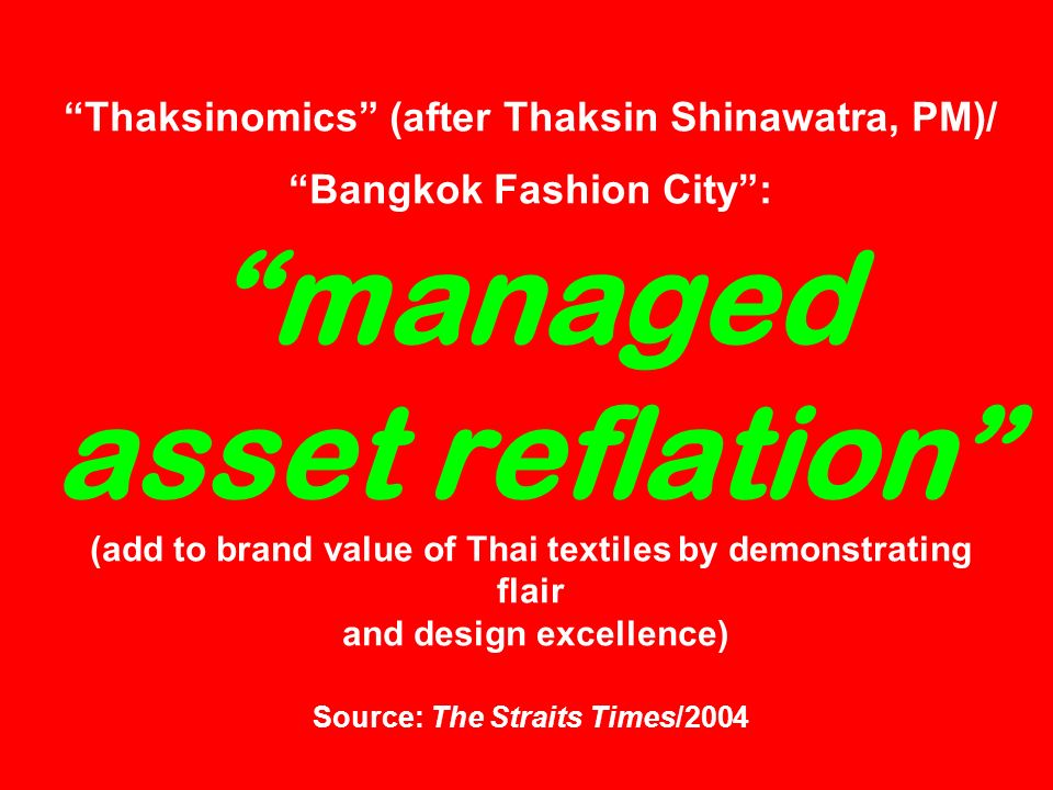 Thaksinomics (after Thaksin Shinawatra, PM)/ Bangkok Fashion City: managed asset reflation (add to brand value of Thai textiles by demonstrating flair and design excellence) Source: The Straits Times/2004