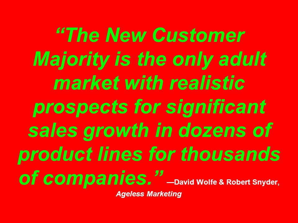 The New Customer Majority is the only adult market with realistic prospects for significant sales growth in dozens of product lines for thousands of companies.