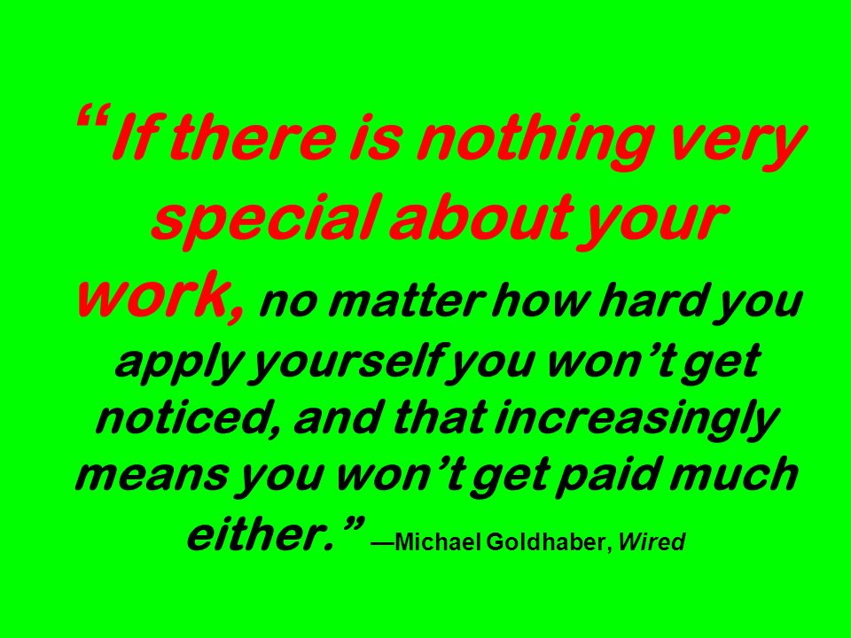 If there is nothing very special about your work, no matter how hard you apply yourself you wont get noticed, and that increasingly means you wont get paid much either.