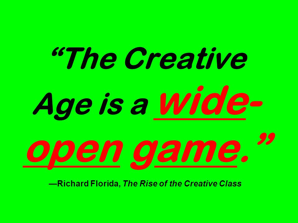 The Creative Age is a wide- open game. Richard Florida, The Rise of the Creative Class