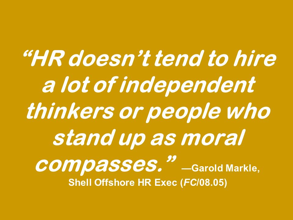 HR doesnt tend to hire a lot of independent thinkers or people who stand up as moral compasses.