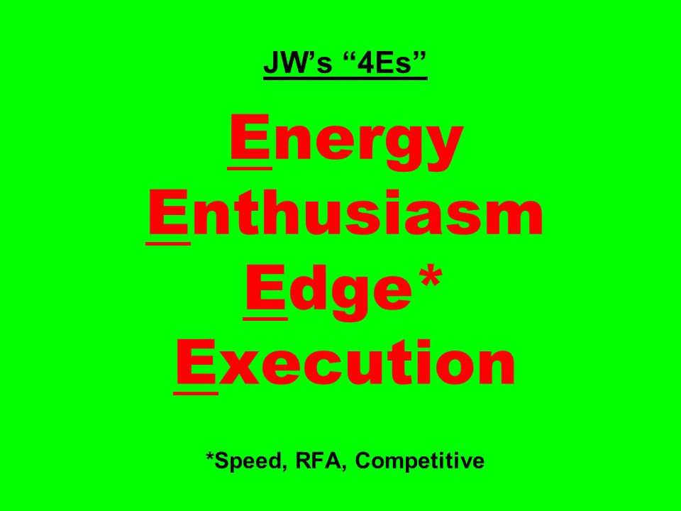 JWs 4Es Energy Enthusiasm Edge* Execution *Speed, RFA, Competitive