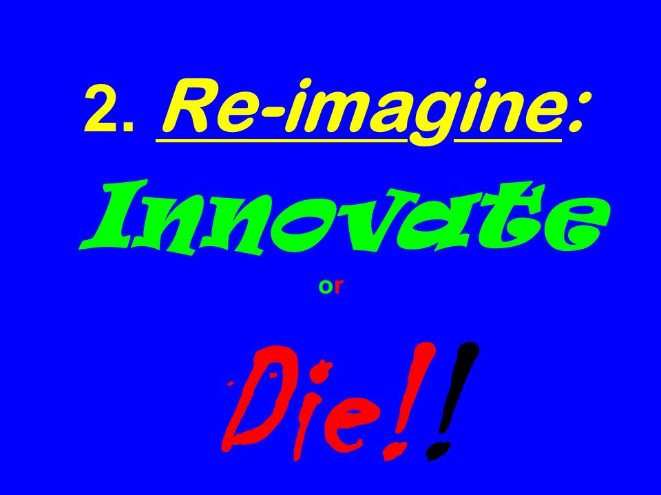 2. Re-imagine: Innovate or Die!!