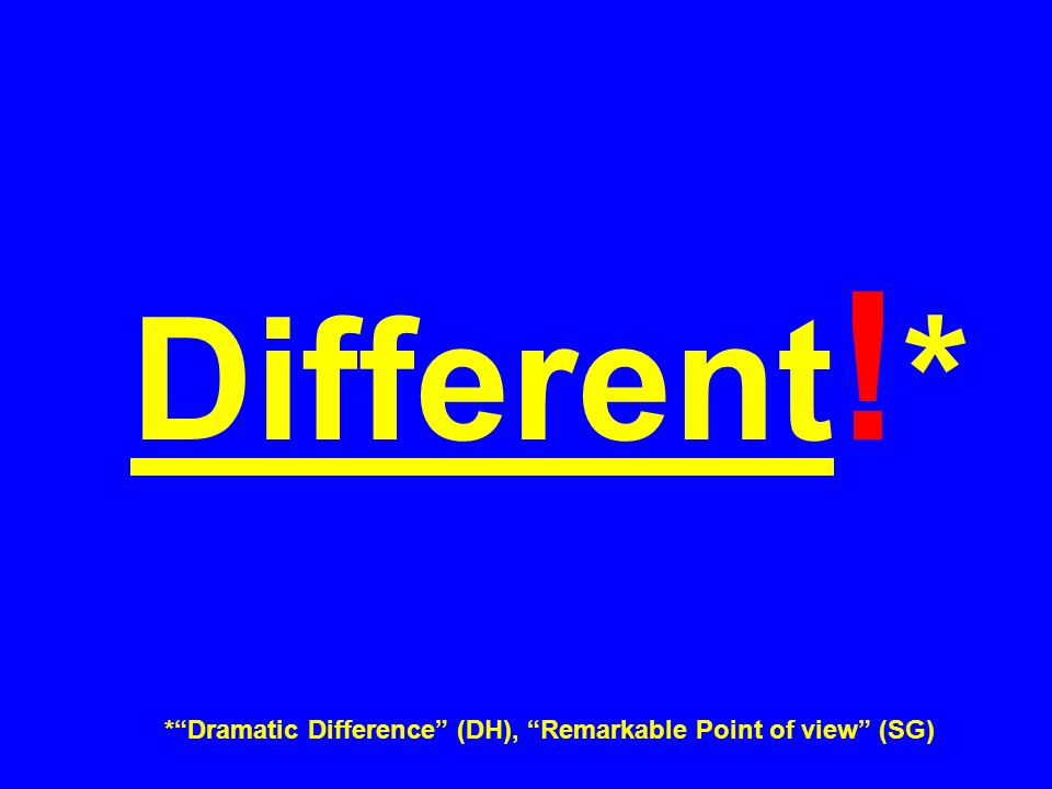 Different ! * *Dramatic Difference (DH), Remarkable Point of view (SG)