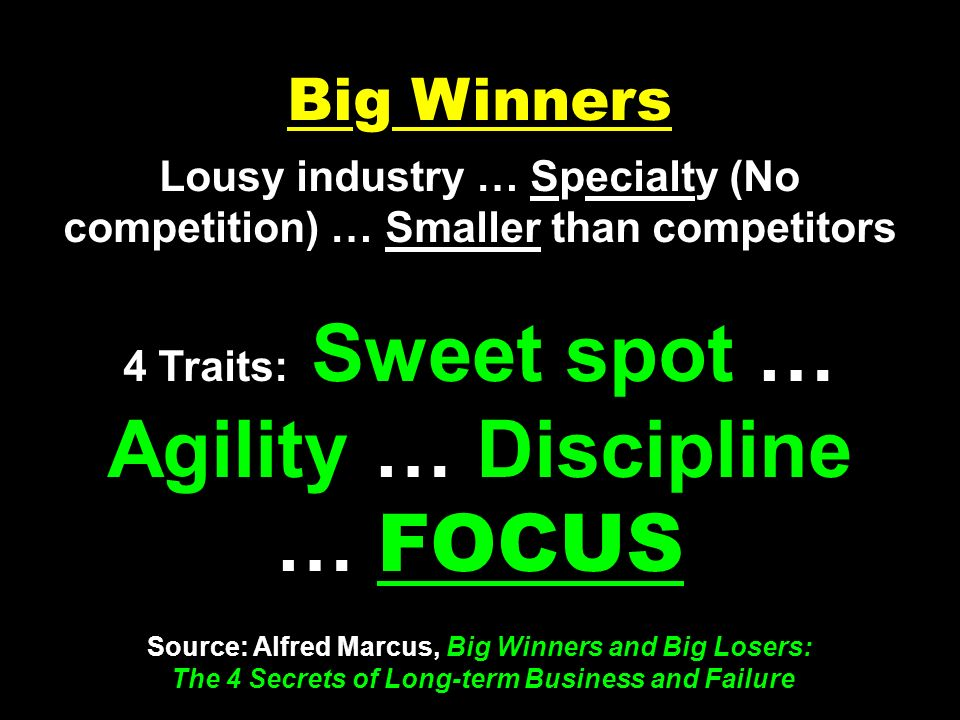 Big Winners Lousy industry … Specialty (No competition) … Smaller than competitors 4 Traits: Sweet spot … Agility … Discipline … FOCUS Source: Alfred Marcus, Big Winners and Big Losers: The 4 Secrets of Long-term Business and Failure