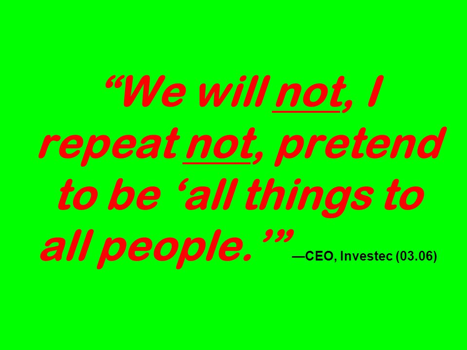 We will not, I repeat not, pretend to be all things to all people. CEO, Investec (03.06)