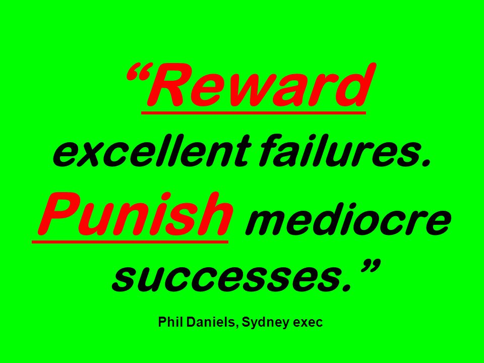 Reward excellent failures. Punish mediocre successes. Phil Daniels, Sydney exec