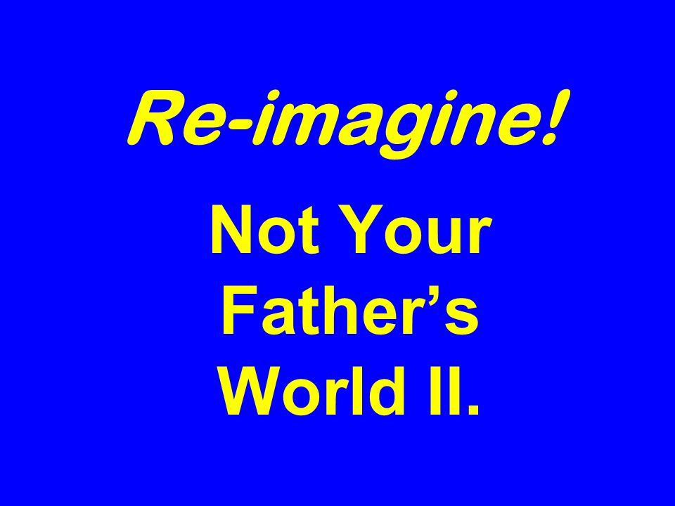 Re-imagine! Not Your Fathers World II.