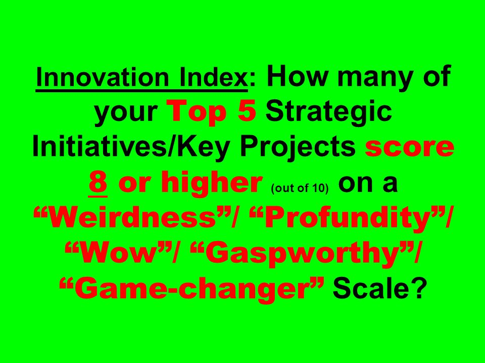 Innovation Index: How many of your Top 5 Strategic Initiatives/Key Projects score 8 or higher (out of 10) on a Weirdness/ Profundity/ Wow/ Gaspworthy/ Game-changer Scale