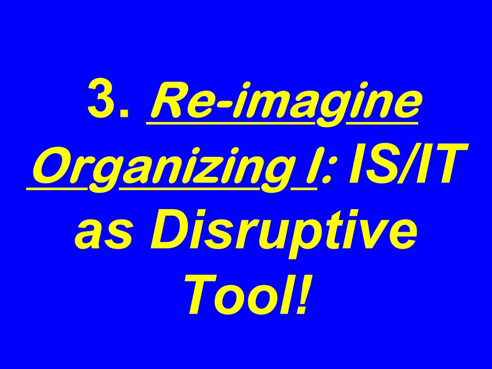 3. Re-imagine Organizing I: IS/IT as Disruptive Tool!