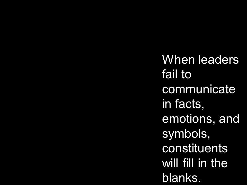 When leaders fail to communicate in facts, emotions, and symbols, constituents will fill in the blanks.