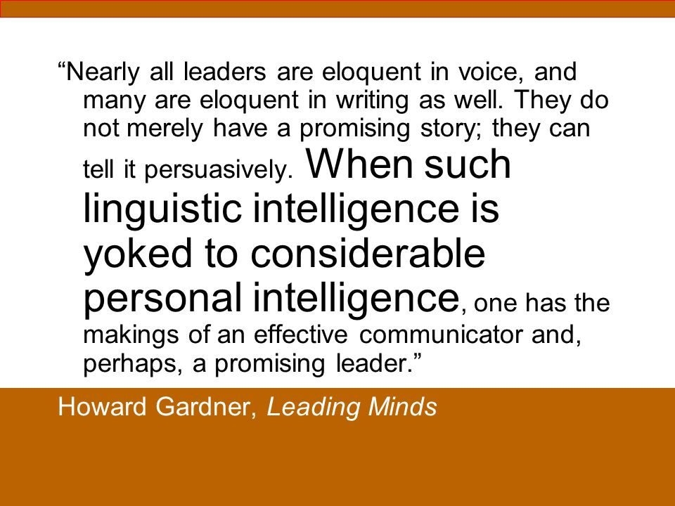 Nearly all leaders are eloquent in voice, and many are eloquent in writing as well. They do not merely have a promising story; they can tell it persua