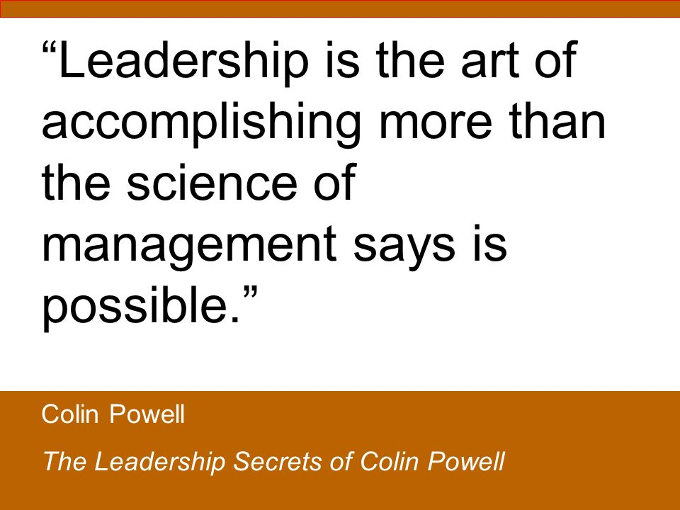 Leadership is the art of accomplishing more than the science of management says is possible. Colin Powell The Leadership Secrets of Colin Powell