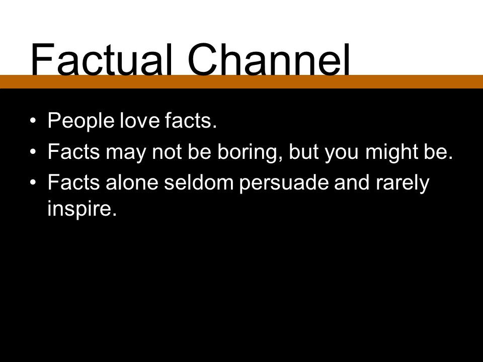 People love facts. Facts may not be boring, but you might be. Facts alone seldom persuade and rarely inspire.