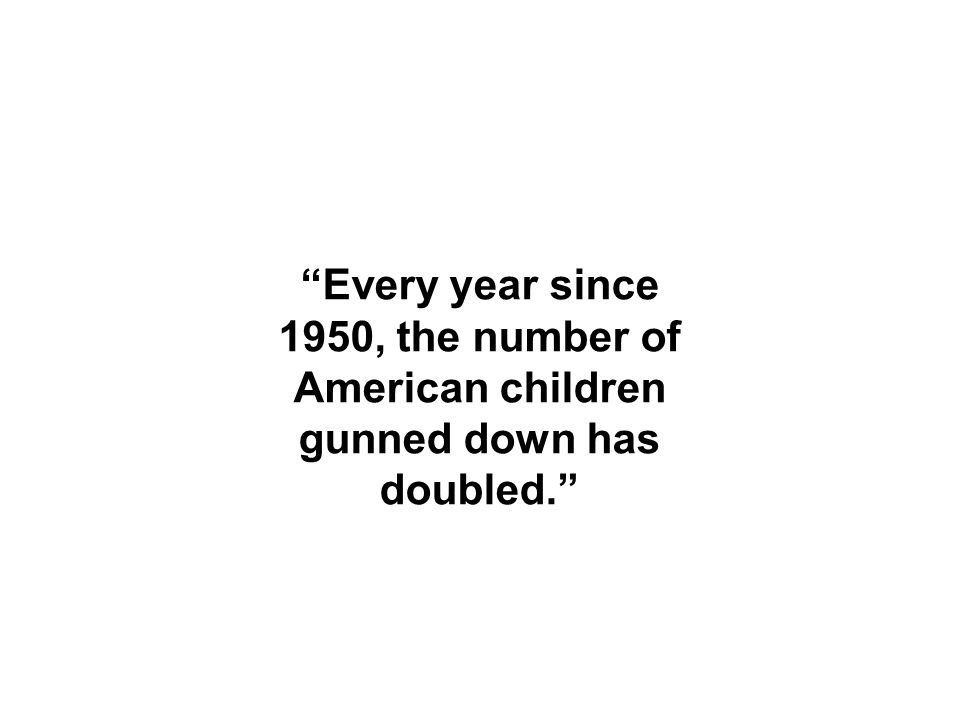 Every year since 1950, the number of American children gunned down has doubled.
