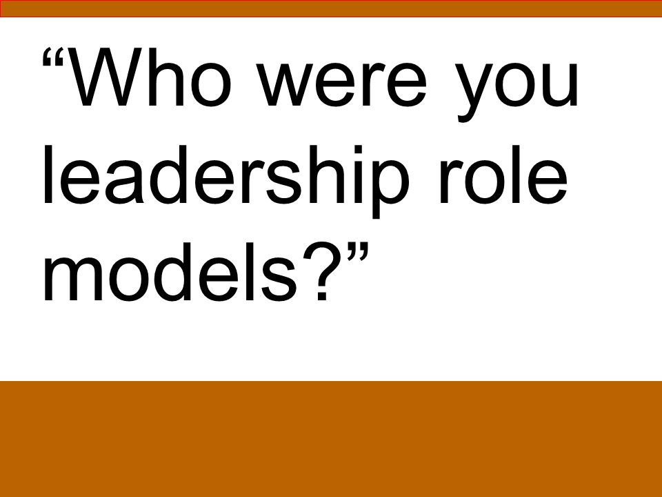 Who were your leadership role models.