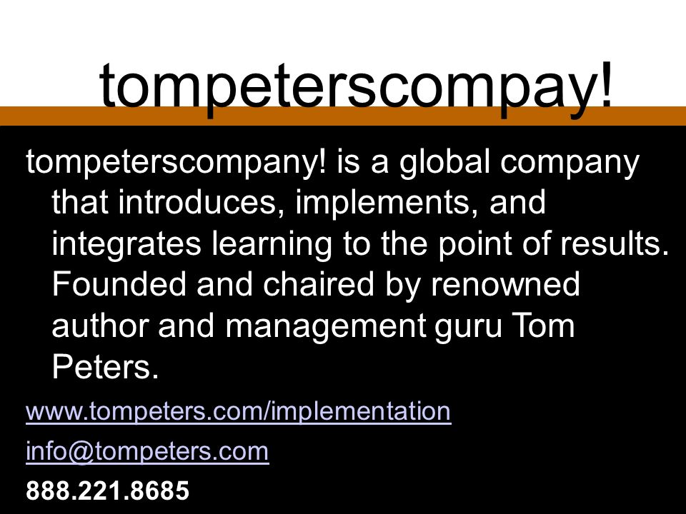 tompeterscompay! tompeterscompany! is a global company that introduces, implements, and integrates learning to the point of results. Founded and chair