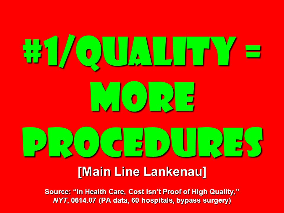 #1/Quality = More procedures [Main Line Lankenau] Source: In Health Care, Cost Isnt Proof of High Quality, NYT, (PA data, 60 hospitals, bypass surgery)