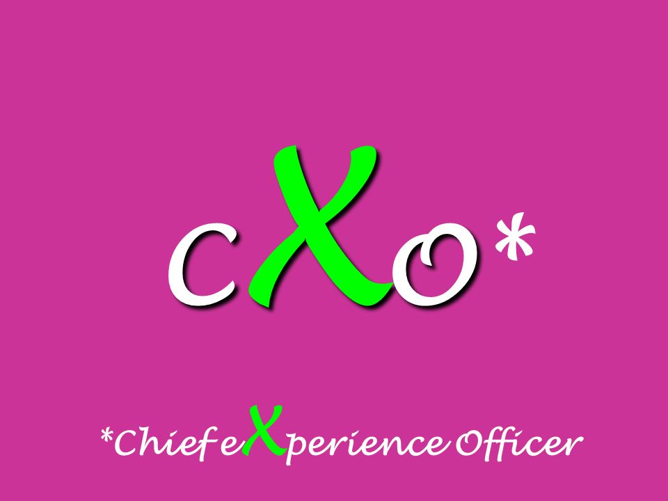 C X O C X O* *Chief e X perience Officer