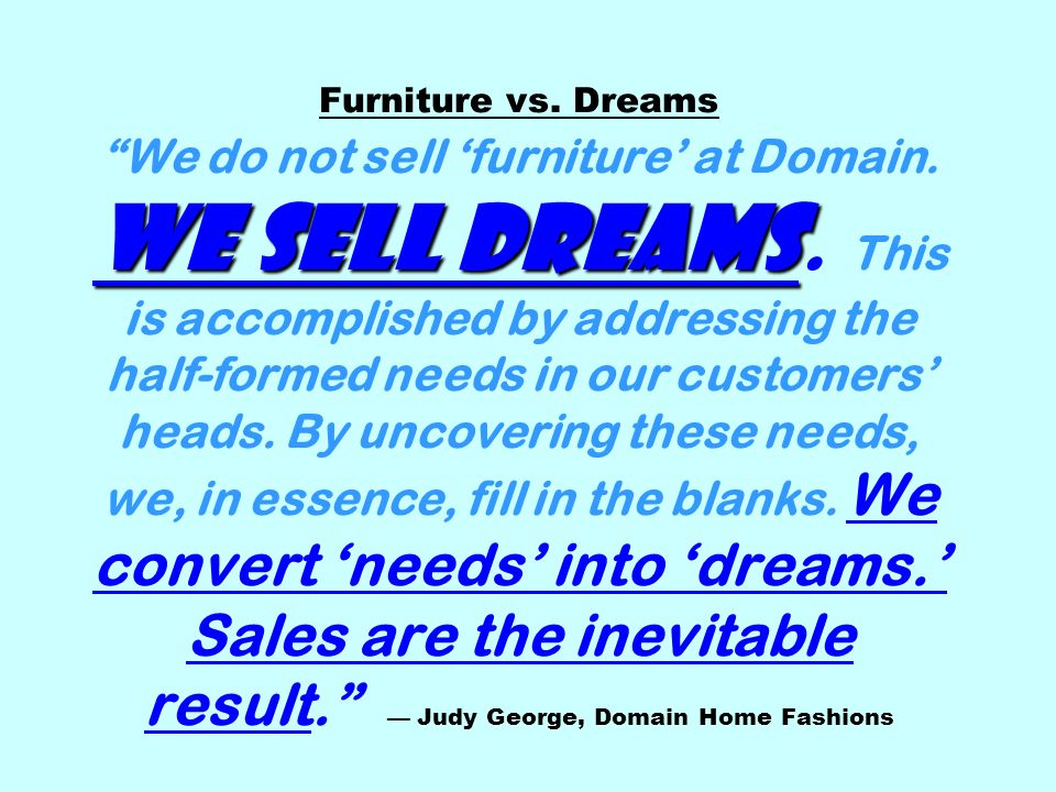 We sell dreams Furniture vs. Dreams We do not sell furniture at Domain.