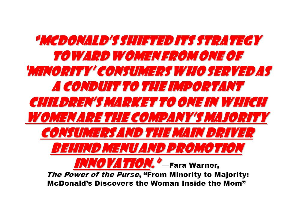 McDonalds shifted its strategy toward women from one of minority consumers who served as a conduit to the important childrens market to one in which women are the companys majority consumers and the main driver behind menu and promotion innovation.