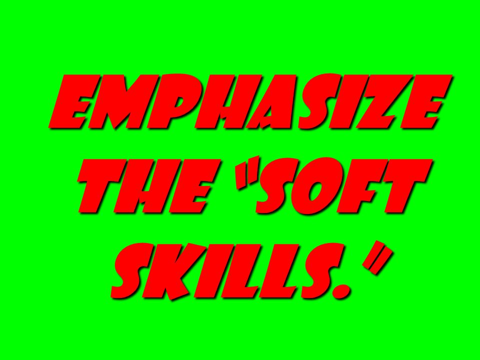 EMPHASIZE THE SOFT SKILLS.