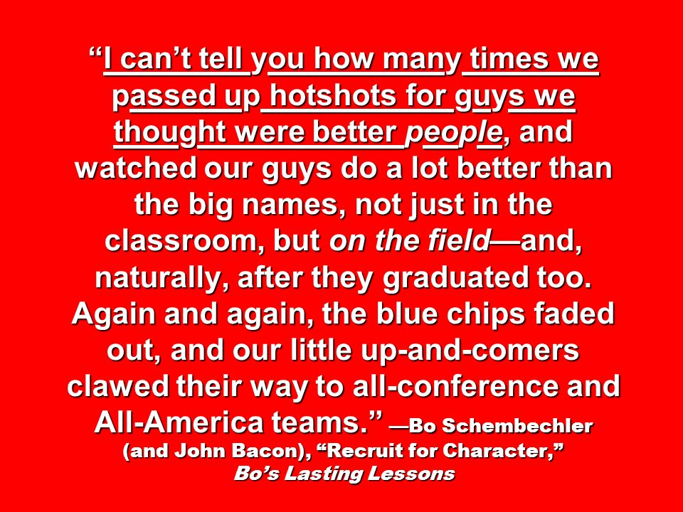 I cant tell you how many times we passed up hotshots for guys we thought were better people, and watched our guys do a lot better than the big names, not just in the classroom, but on the fieldand, naturally, after they graduated too.