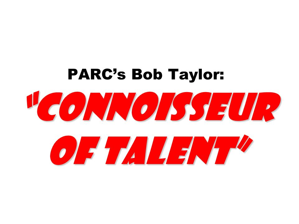 Connoisseur of Talent PARCs Bob Taylor: Connoisseur of Talent