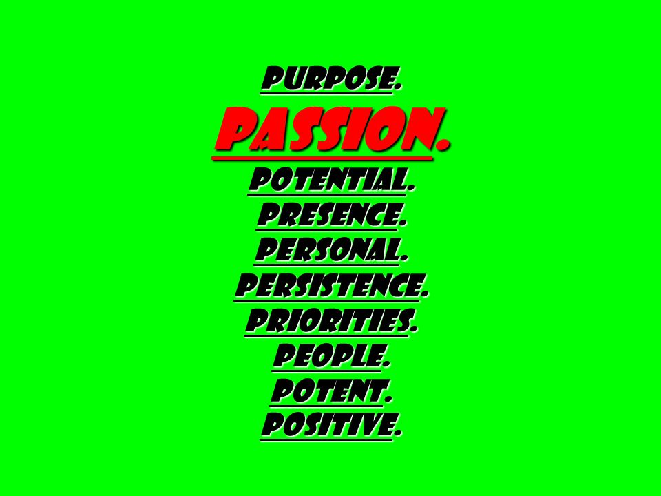PURPOSE. PASSION. Potential. Presence. Personal. PERSISTENCE. PRIORITIES. PEOPLE. Potent. Positive.
