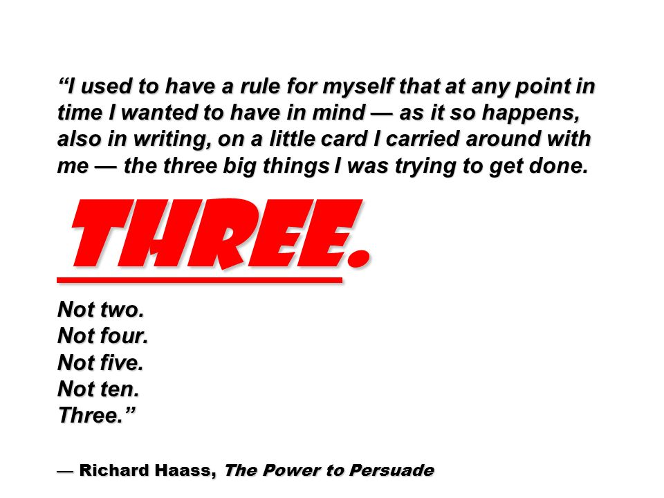 I used to have a rule for myself that at any point in time I wanted to have in mind as it so happens, also in writing, on a little card I carried around with me the three big things I was trying to get done.