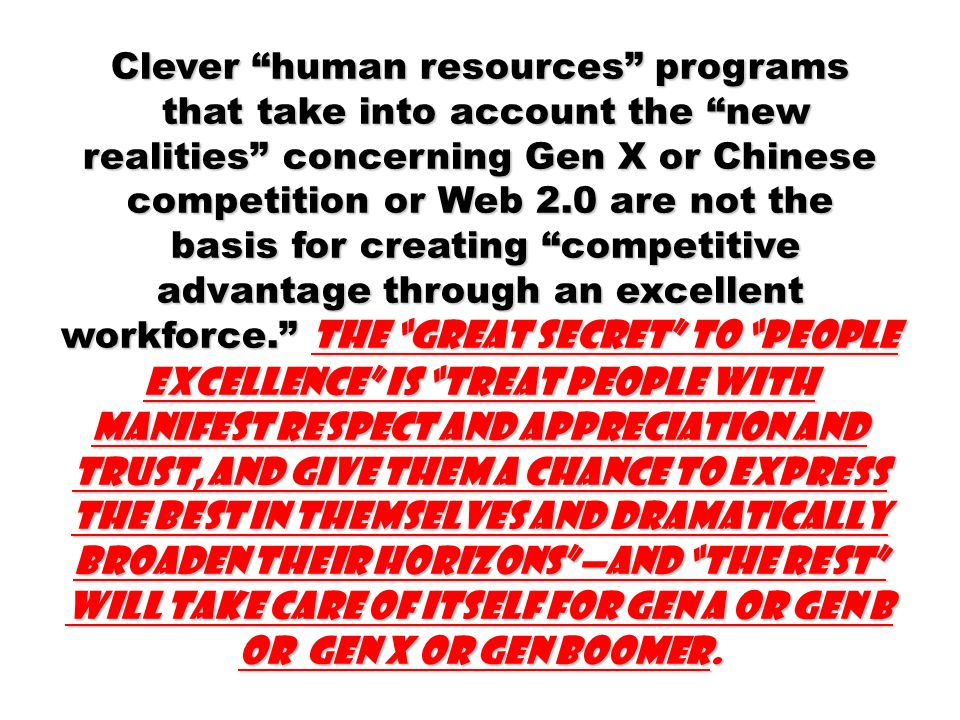 Clever human resources programs that take into account the new realities concerning Gen X or Chinese competition or Web 2.0 are not the that take into account the new realities concerning Gen X or Chinese competition or Web 2.0 are not the basis for creating competitive advantage through an excellent workforce.